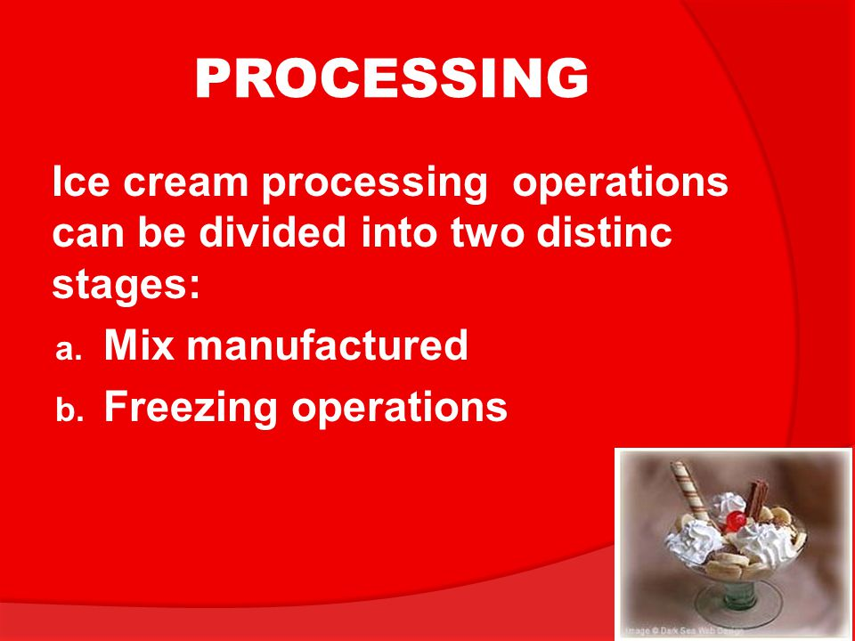 PROCESSING Ice cream processing operations can be divided into two distinc stages: Mix manufactured.