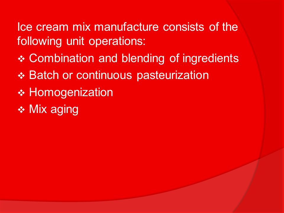 Ice cream mix manufacture consists of the following unit operations: