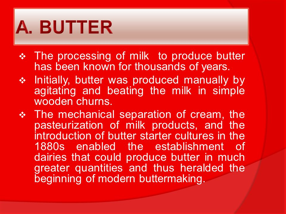 A. BUTTER The processing of milk to produce butter has been known for thousands of years.