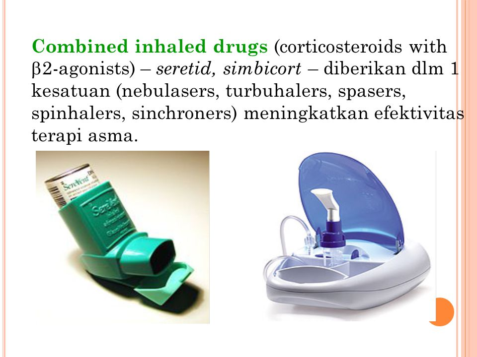 Combined inhaled drugs (corticosteroids with b2-agonists) – seretid, simbicort – diberikan dlm 1 kesatuan (nebulasers, turbuhalers, spasers, spinhalers, sinchroners) meningkatkan efektivitas terapi asma.