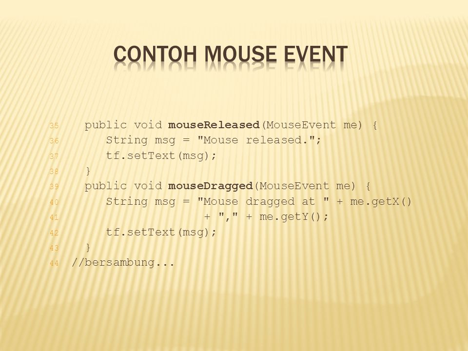 Contoh Mouse Event public void mouseReleased(MouseEvent me) {