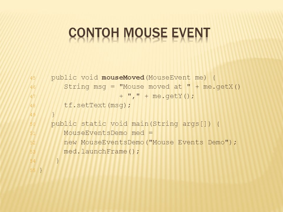 Contoh Mouse Event public void mouseMoved(MouseEvent me) {