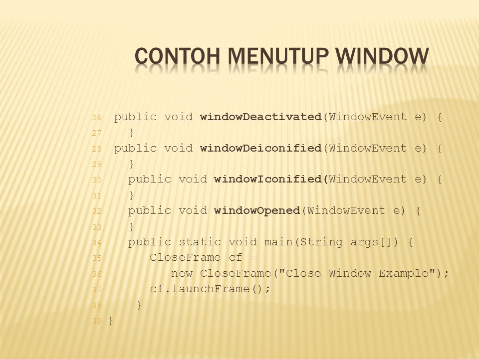 Contoh Menutup Window public void windowDeactivated(WindowEvent e) { }