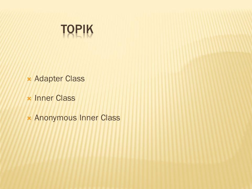 Topik Adapter Class Inner Class Anonymous Inner Class