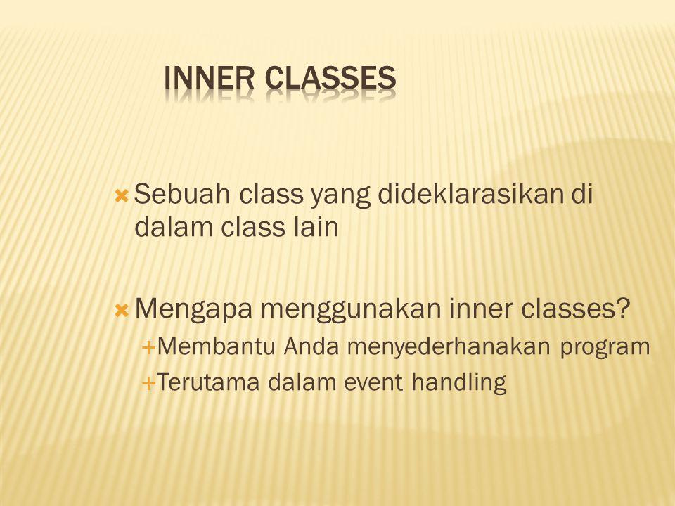 Inner Classes Sebuah class yang dideklarasikan di dalam class lain