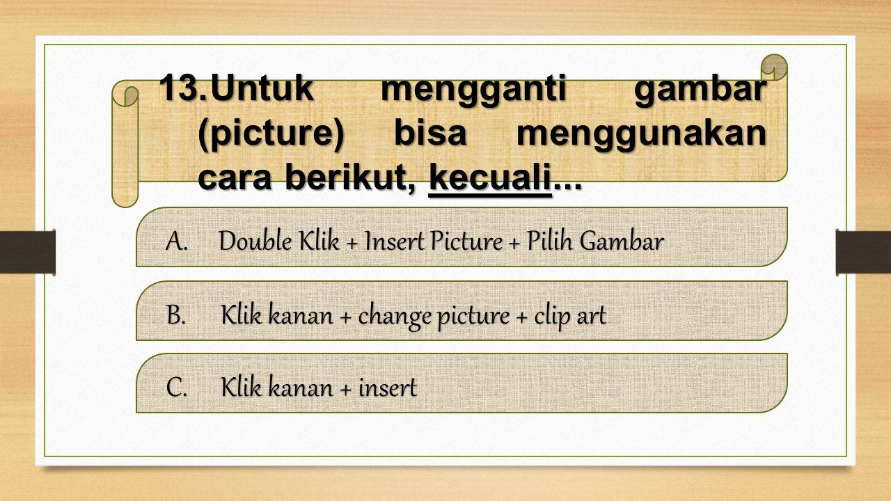 Untuk mengganti gambar (picture) bisa menggunakan cara berikut, kecuali...