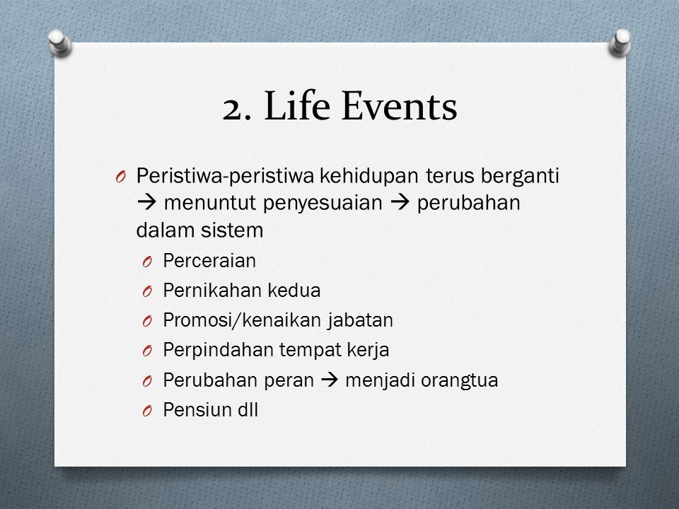 2. Life Events Peristiwa-peristiwa kehidupan terus berganti  menuntut penyesuaian  perubahan dalam sistem.