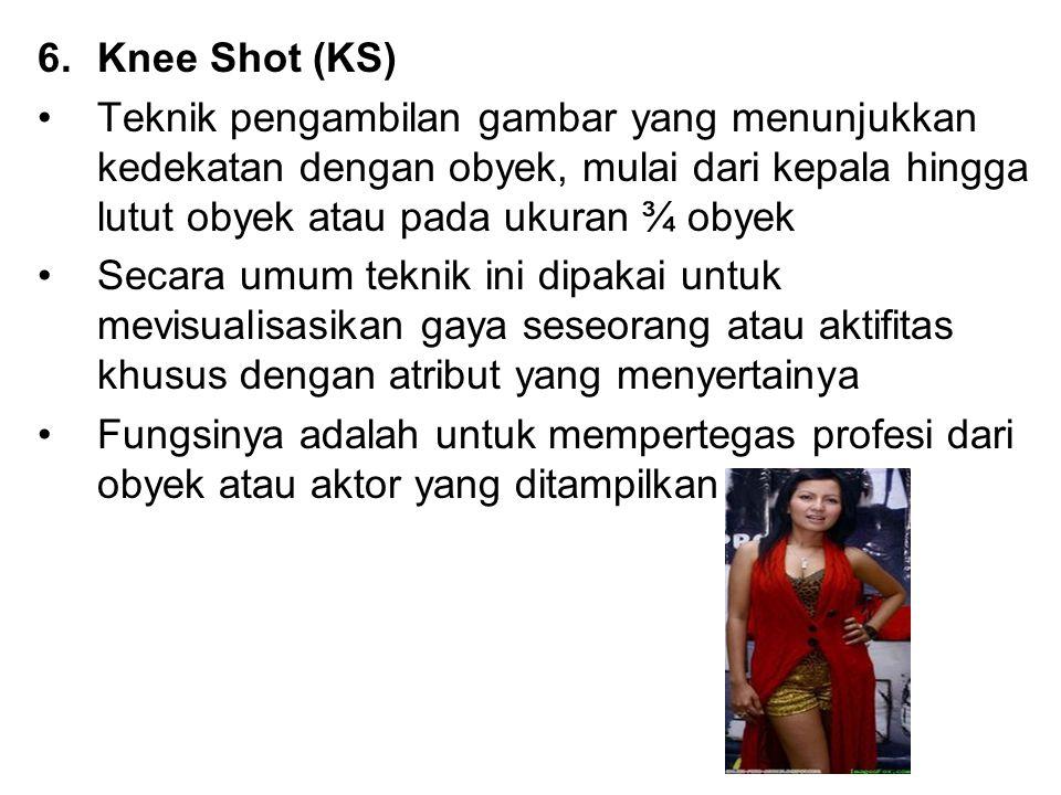 Knee Shot (KS) Teknik pengambilan gambar yang menunjukkan kedekatan dengan obyek, mulai dari kepala hingga lutut obyek atau pada ukuran ¾ obyek.