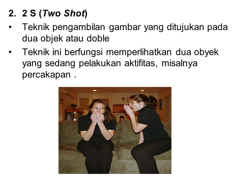 2 S (Two Shot) Teknik pengambilan gambar yang ditujukan pada dua objek atau doble.