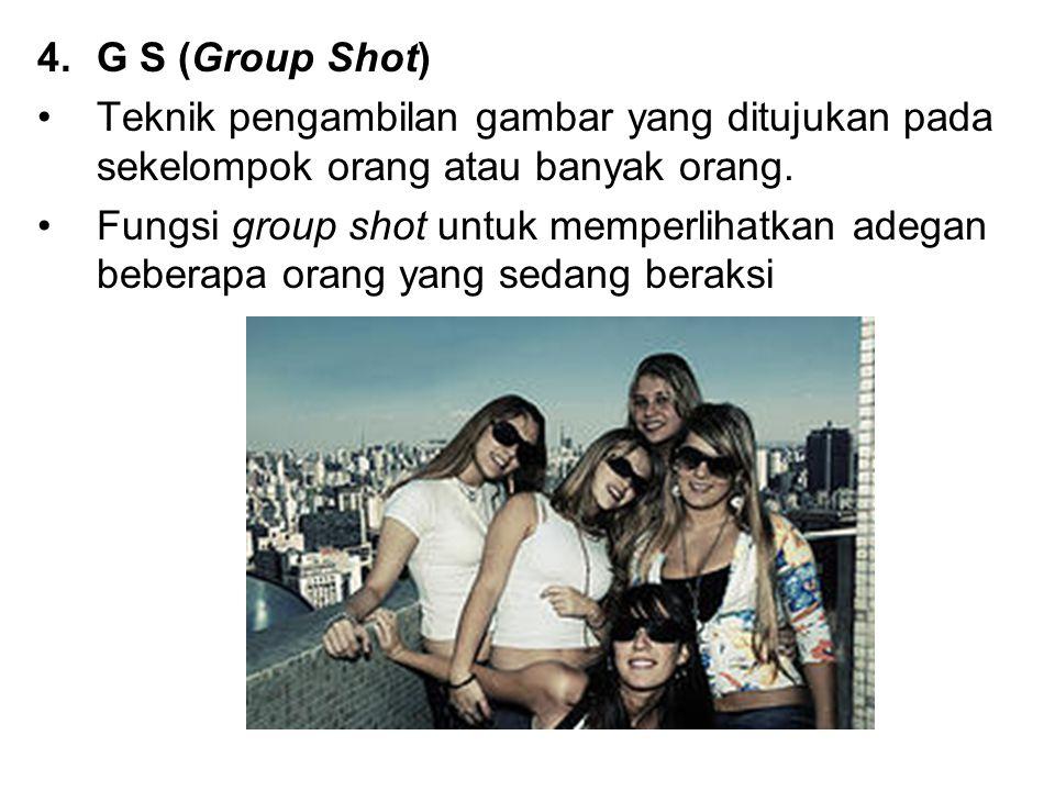 G S (Group Shot) Teknik pengambilan gambar yang ditujukan pada sekelompok orang atau banyak orang.
