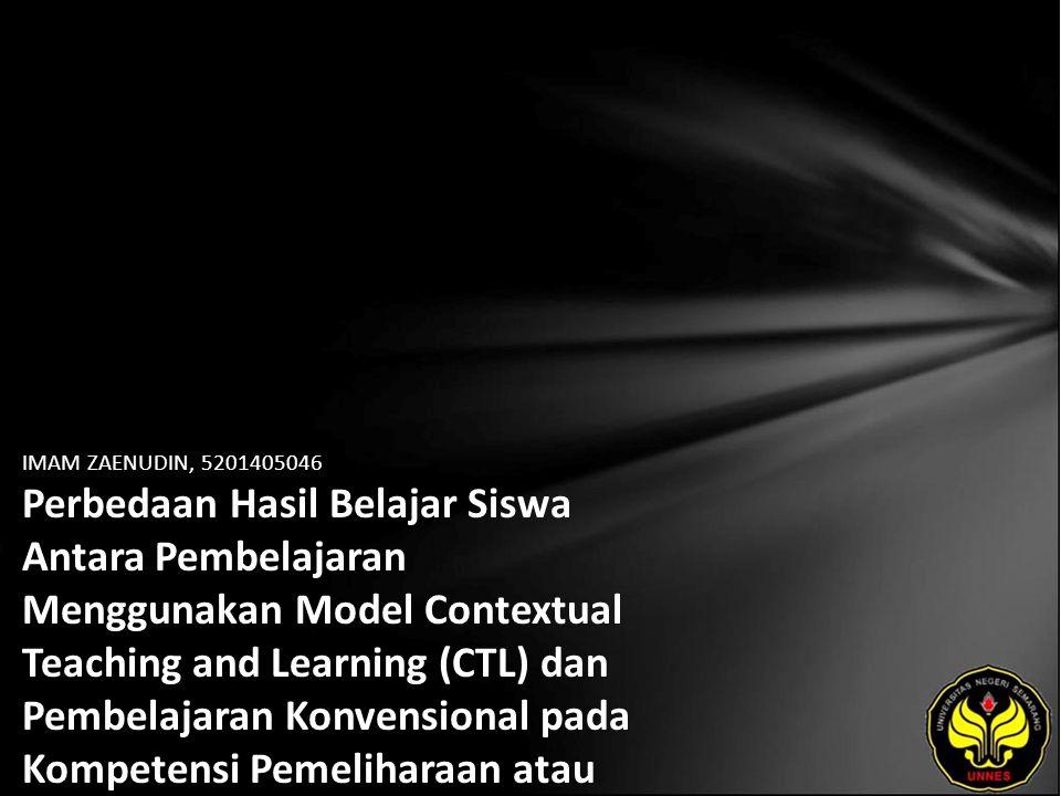 IMAM ZAENUDIN, 5201405046 Perbedaan Hasil Belajar Siswa Antara Pembelajaran Menggunakan Model Contextual Teaching and Learning (CTL) dan Pembelajaran Konvensional pada Kompetensi Pemeliharaan atau Servis Transmisi Manual dan Komponen