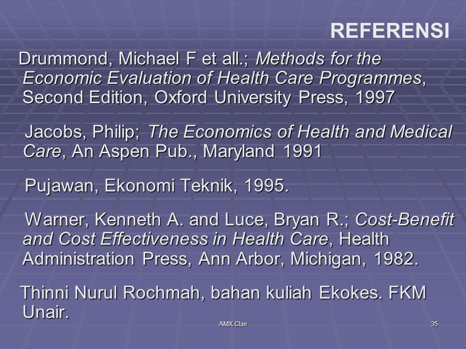 REFERENSI Drummond, Michael F et all.; Methods for the Economic Evaluation of Health Care Programmes, Second Edition, Oxford University Press, 1997.