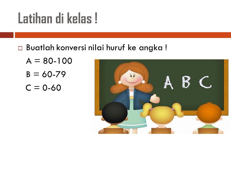 Latihan di kelas ! Buatlah konversi nilai huruf ke angka ! A = 80-100
