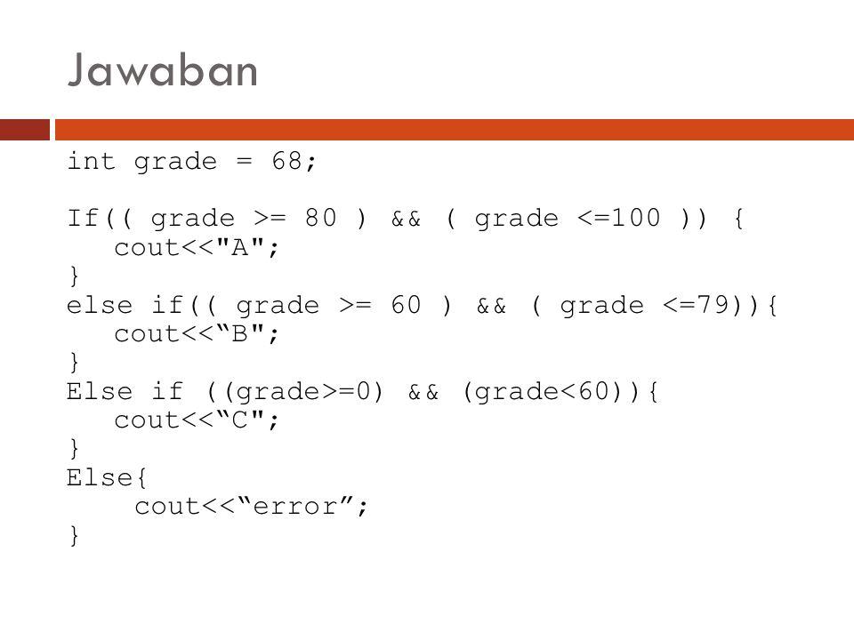 Jawaban int grade = 68; If(( grade >= 80 ) && ( grade <=100 )) {