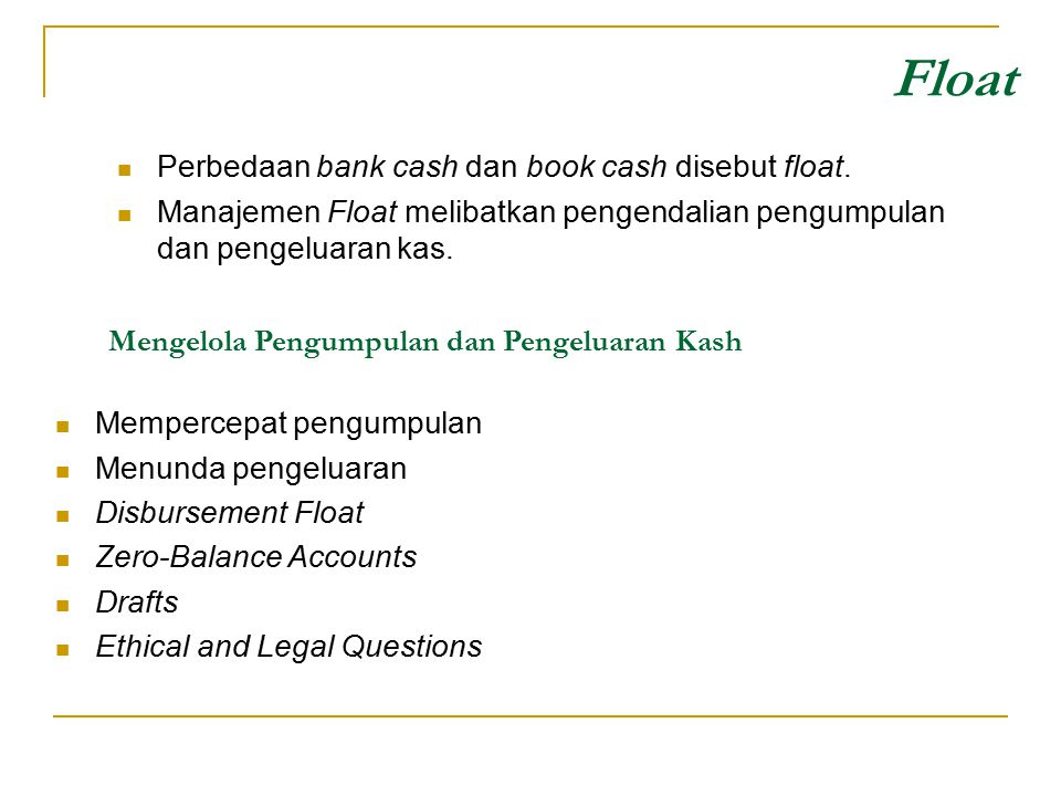 Float Perbedaan bank cash dan book cash disebut float.