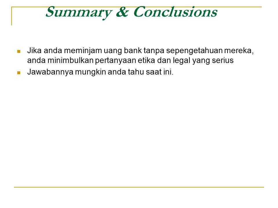 Summary & Conclusions Jika anda meminjam uang bank tanpa sepengetahuan mereka, anda minimbulkan pertanyaan etika dan legal yang serius.