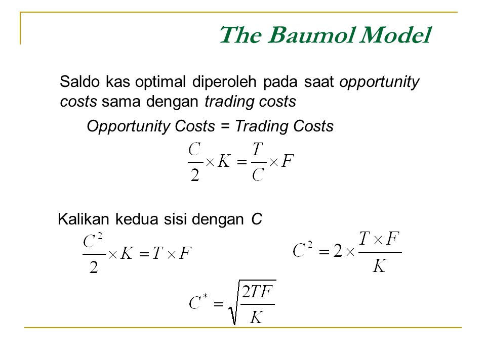 The Baumol Model Saldo kas optimal diperoleh pada saat opportunity costs sama dengan trading costs.