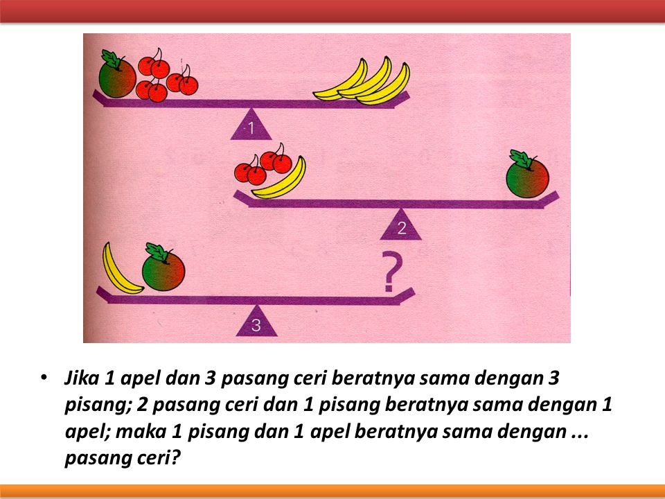 Jika 1 apel dan 3 pasang ceri beratnya sama dengan 3 pisang; 2 pasang ceri dan 1 pisang beratnya sama dengan 1 apel; maka 1 pisang dan 1 apel beratnya sama dengan ...
