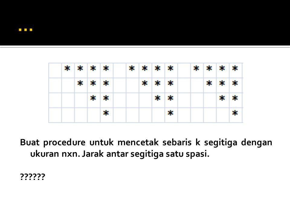 … Buat procedure untuk mencetak sebaris k segitiga dengan ukuran nxn.