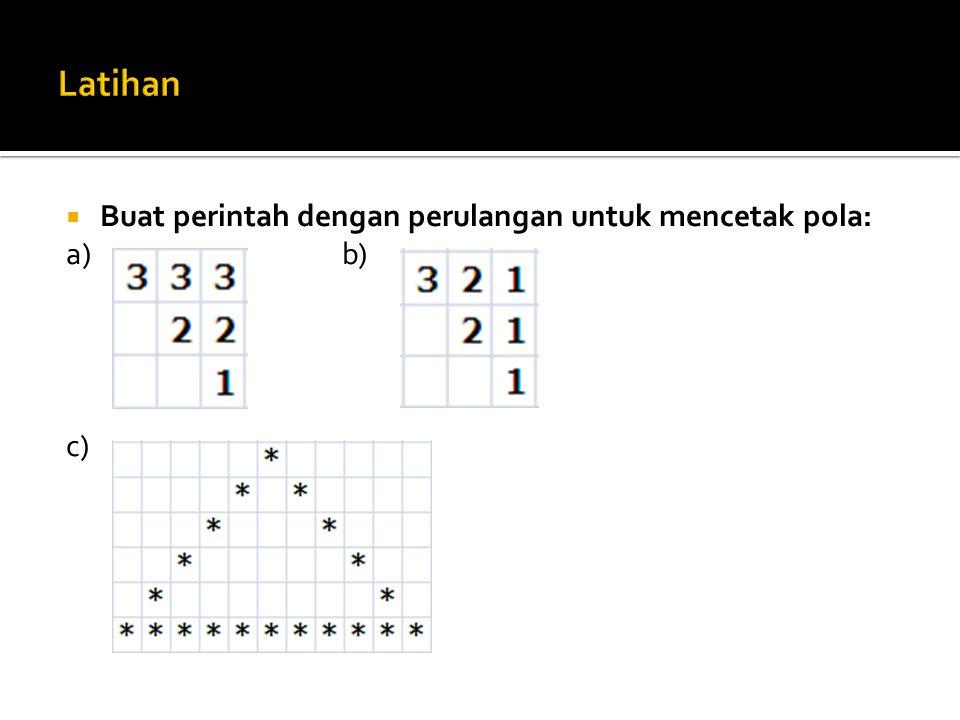 Latihan Buat perintah dengan perulangan untuk mencetak pola: a) b) c)