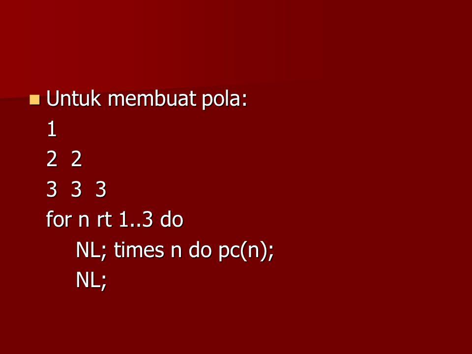 Untuk membuat pola: 1 2 2 3 3 3 for n rt 1..3 do NL; times n do pc(n); NL;