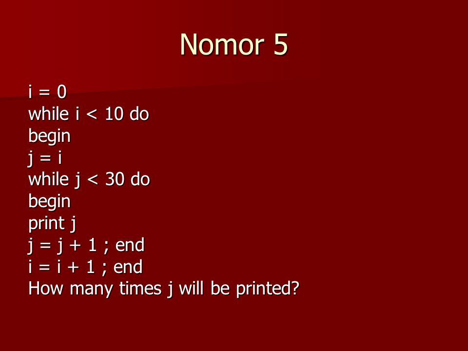 Nomor 5 i = 0 while i < 10 do begin j = i while j < 30 do