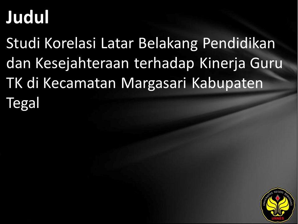 Judul Studi Korelasi Latar Belakang Pendidikan dan Kesejahteraan terhadap Kinerja Guru TK di Kecamatan Margasari Kabupaten Tegal.