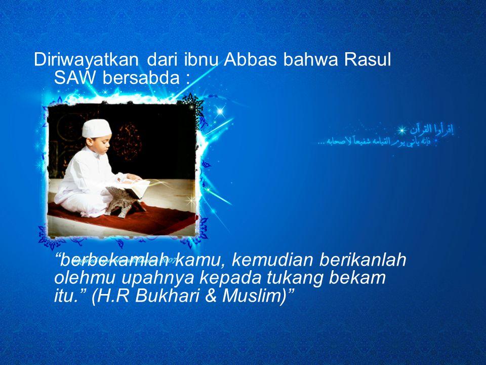 Diriwayatkan dari ibnu Abbas bahwa Rasul SAW bersabda : berbekamlah kamu, kemudian berikanlah olehmu upahnya kepada tukang bekam itu. (H.R Bukhari & Muslim)