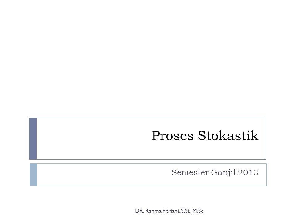 Proses Stokastik Semester Ganjil 2013 DR. Rahma Fitriani, S.Si., M.Sc