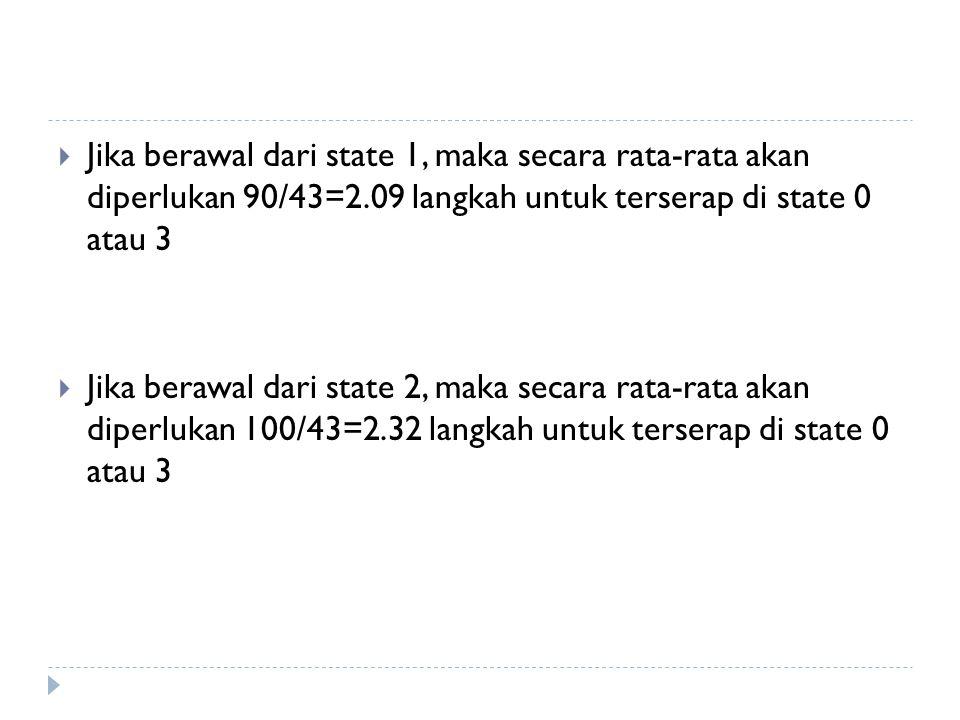 Jika berawal dari state 1, maka secara rata-rata akan diperlukan 90/43=2.09 langkah untuk terserap di state 0 atau 3