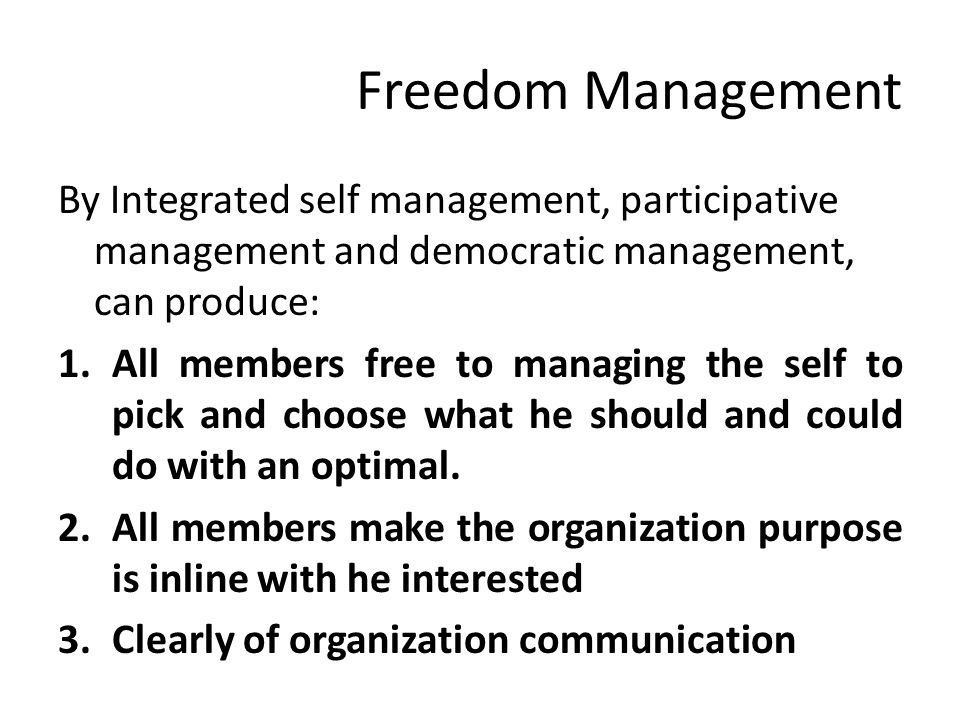 Freedom Management By Integrated self management, participative management and democratic management, can produce: