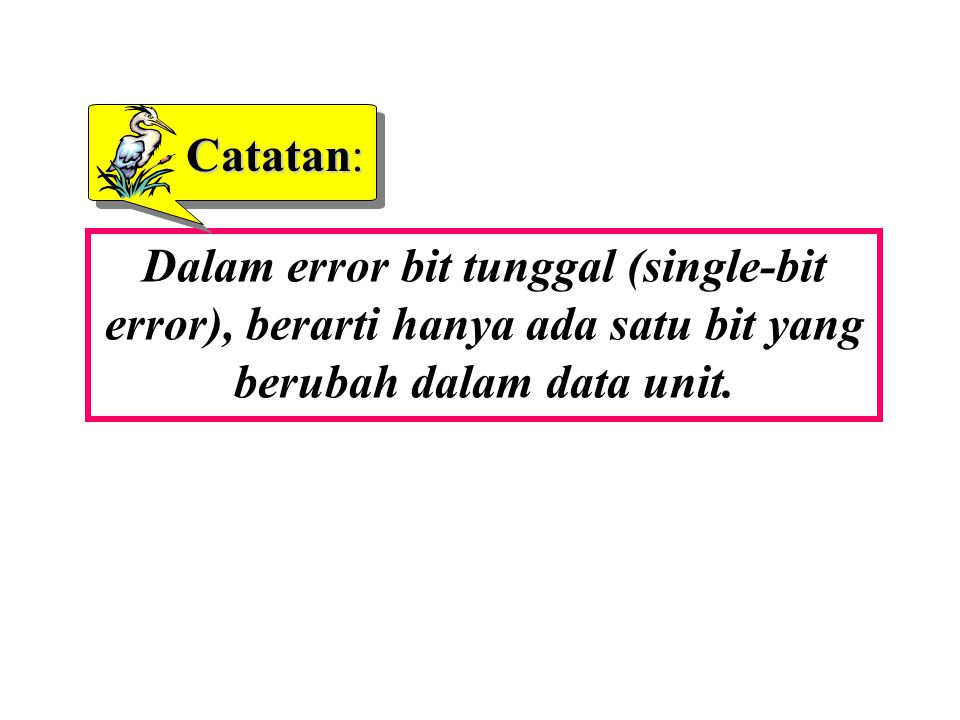 Catatan: Dalam error bit tunggal (single-bit error), berarti hanya ada satu bit yang berubah dalam data unit.