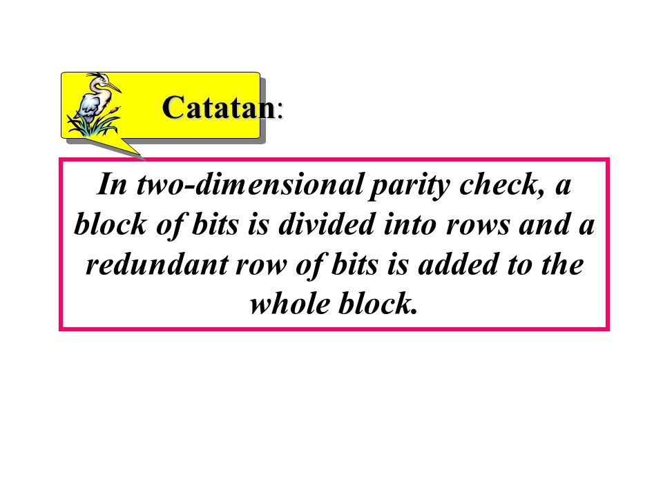 Catatan: In two-dimensional parity check, a block of bits is divided into rows and a redundant row of bits is added to the whole block.