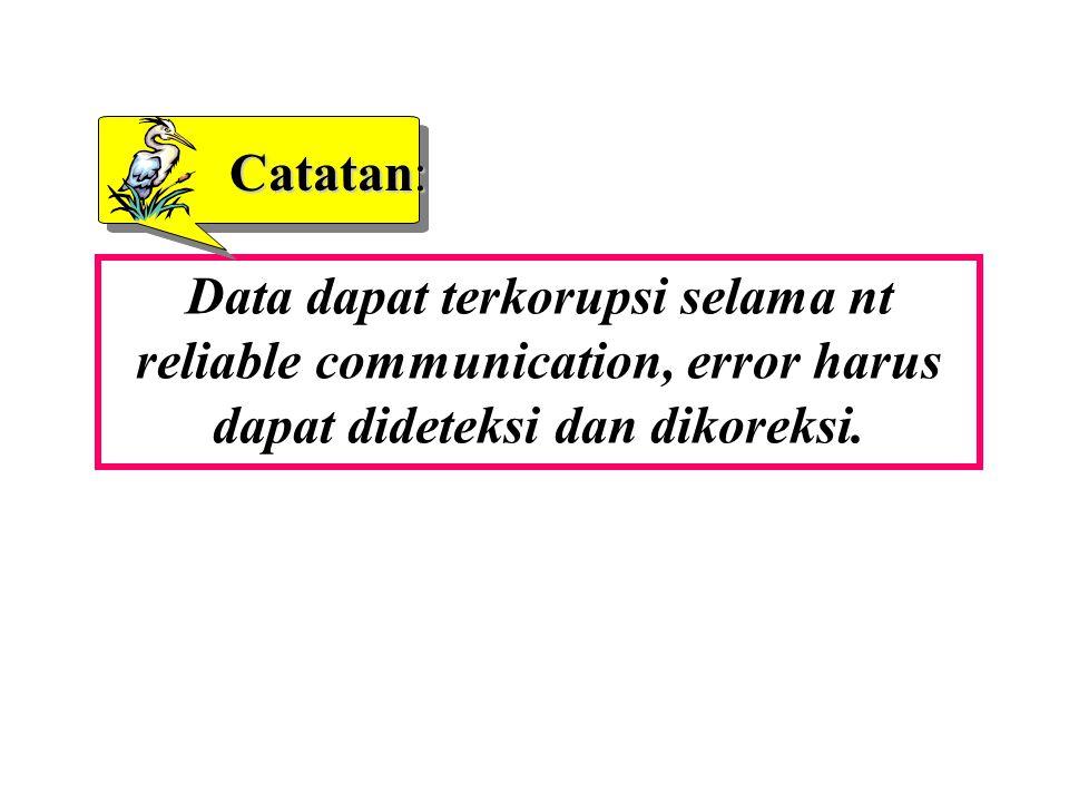Catatan: Data dapat terkorupsi selama nt reliable communication, error harus dapat dideteksi dan dikoreksi.
