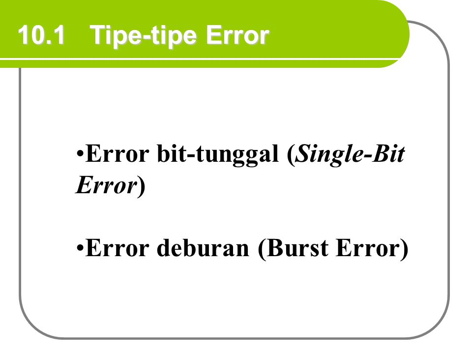 10.1 Tipe-tipe Error Error bit-tunggal (Single-Bit Error) Error deburan (Burst Error)
