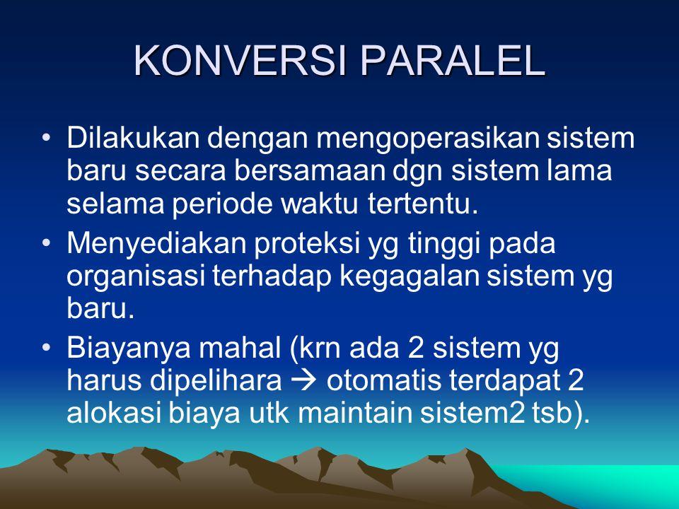 KONVERSI PARALEL Dilakukan dengan mengoperasikan sistem baru secara bersamaan dgn sistem lama selama periode waktu tertentu.