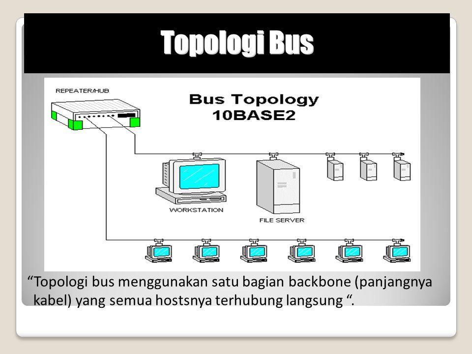 Topologi bus menggunakan satu bagian backbone (panjangnya kabel) yang semua hostsnya terhubung langsung .