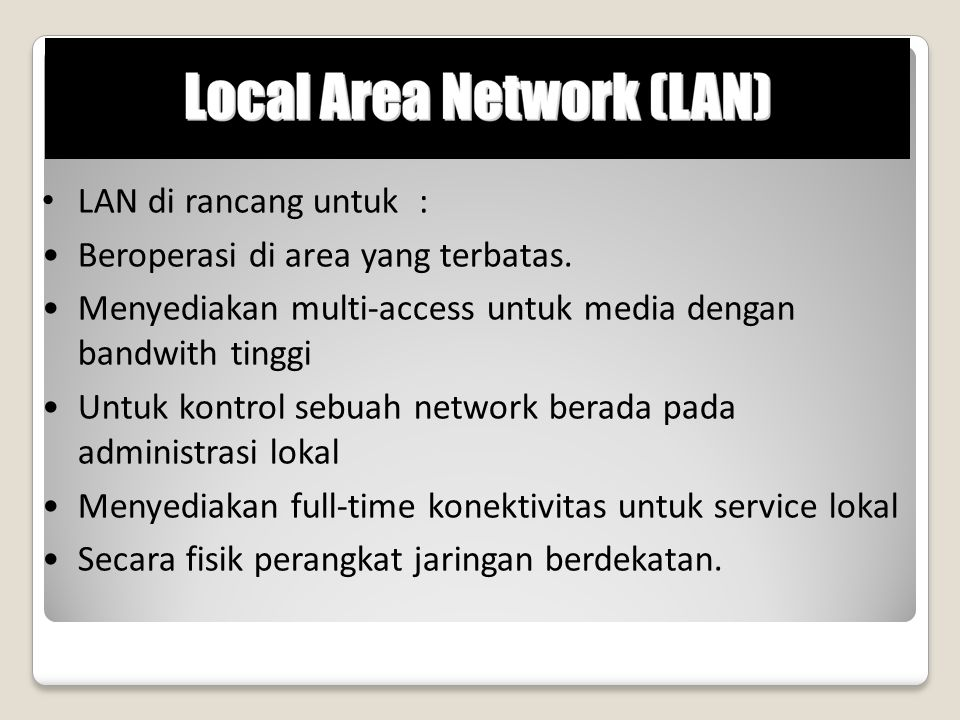 LAN di rancang untuk : Beroperasi di area yang terbatas. Menyediakan multi-access untuk media dengan bandwith tinggi.