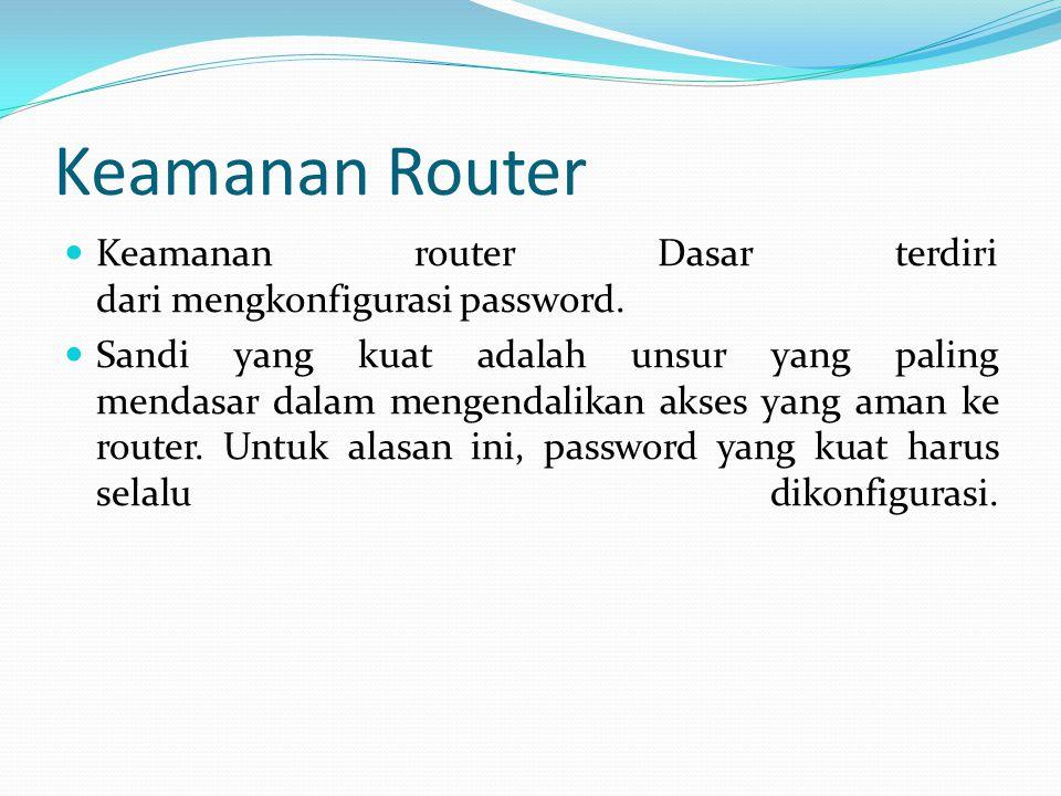 Keamanan Router Keamanan router Dasar terdiri dari mengkonfigurasi password.