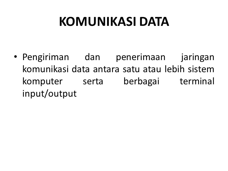 KOMUNIKASI DATA Pengiriman dan penerimaan jaringan komunikasi data antara satu atau lebih sistem komputer serta berbagai terminal input/output.