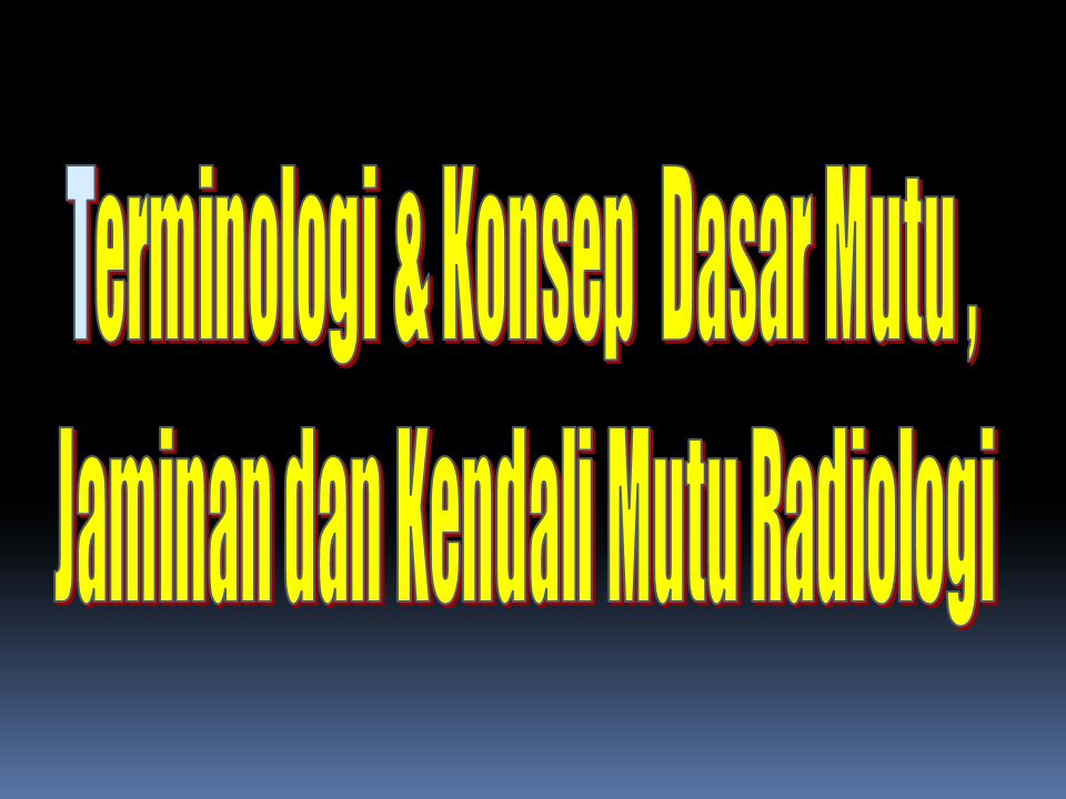 Terminologi & Konsep Dasar Mutu , Jaminan dan Kendali Mutu Radiologi