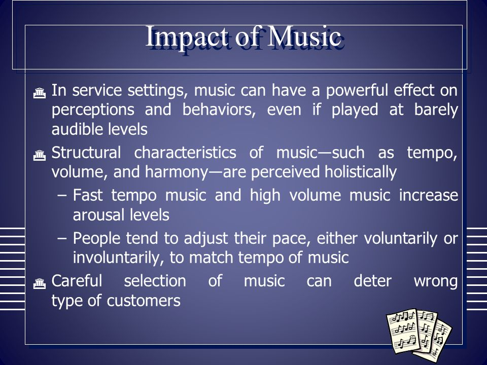 Impact of Music In service settings, music can have a powerful effect on perceptions and behaviors, even if played at barely audible levels.