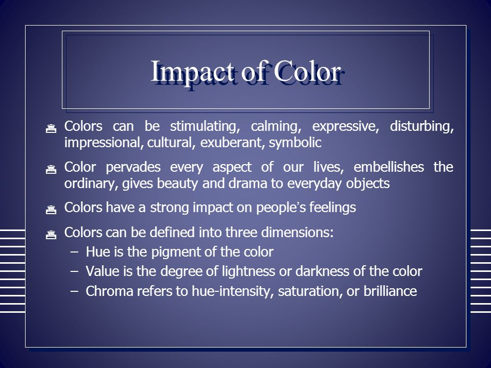 Impact of Color Colors can be stimulating, calming, expressive, disturbing, impressional, cultural, exuberant, symbolic.