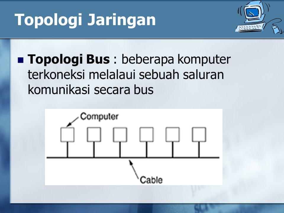 Topologi Jaringan Topologi Bus : beberapa komputer terkoneksi melalaui sebuah saluran komunikasi secara bus.