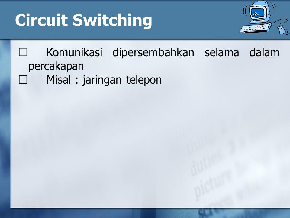 Circuit Switching  Komunikasi dipersembahkan selama dalam percakapan
