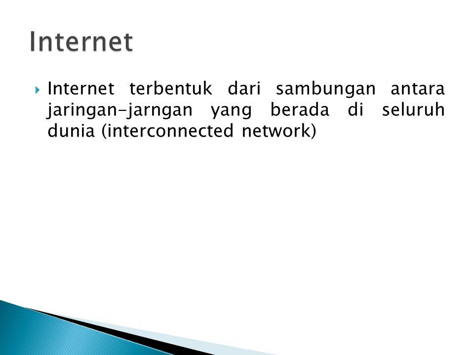 Internet Internet terbentuk dari sambungan antara jaringan-jarngan yang berada di seluruh dunia (interconnected network)