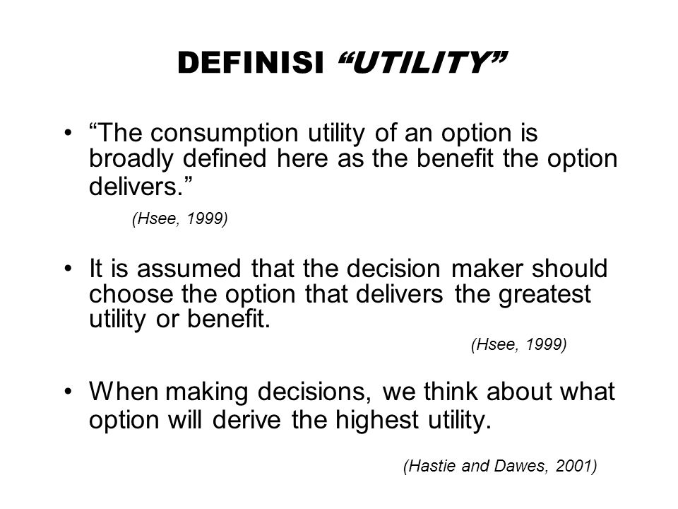 DEFINISI UTILITY The consumption utility of an option is broadly defined here as the benefit the option delivers. (Hsee, 1999)