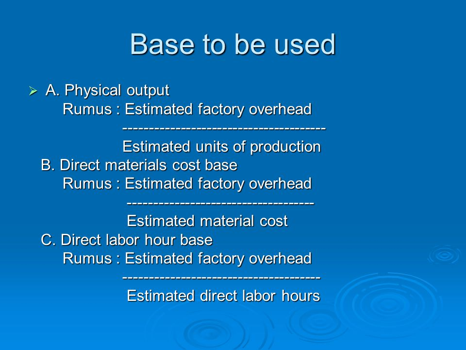 Base to be used A. Physical output Rumus : Estimated factory overhead