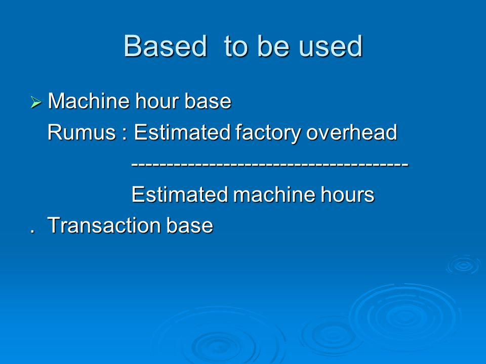Based to be used Machine hour base Rumus : Estimated factory overhead