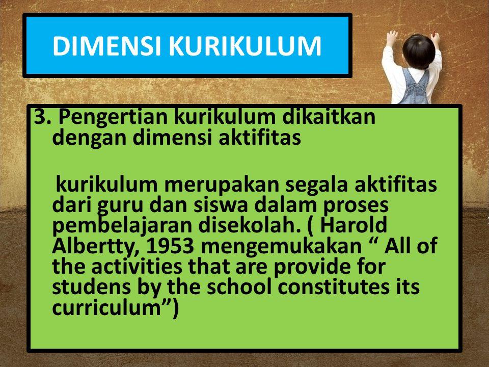 DIMENSI KURIKULUM 3. Pengertian kurikulum dikaitkan dengan dimensi aktifitas.